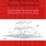 The Continuation of Ancient mathematics: Wang Xiaotong's Jigu suanjing, Algebra and Geometry in 7th-Century China by Tina Su-lyn Lim and Donald B. Wagner